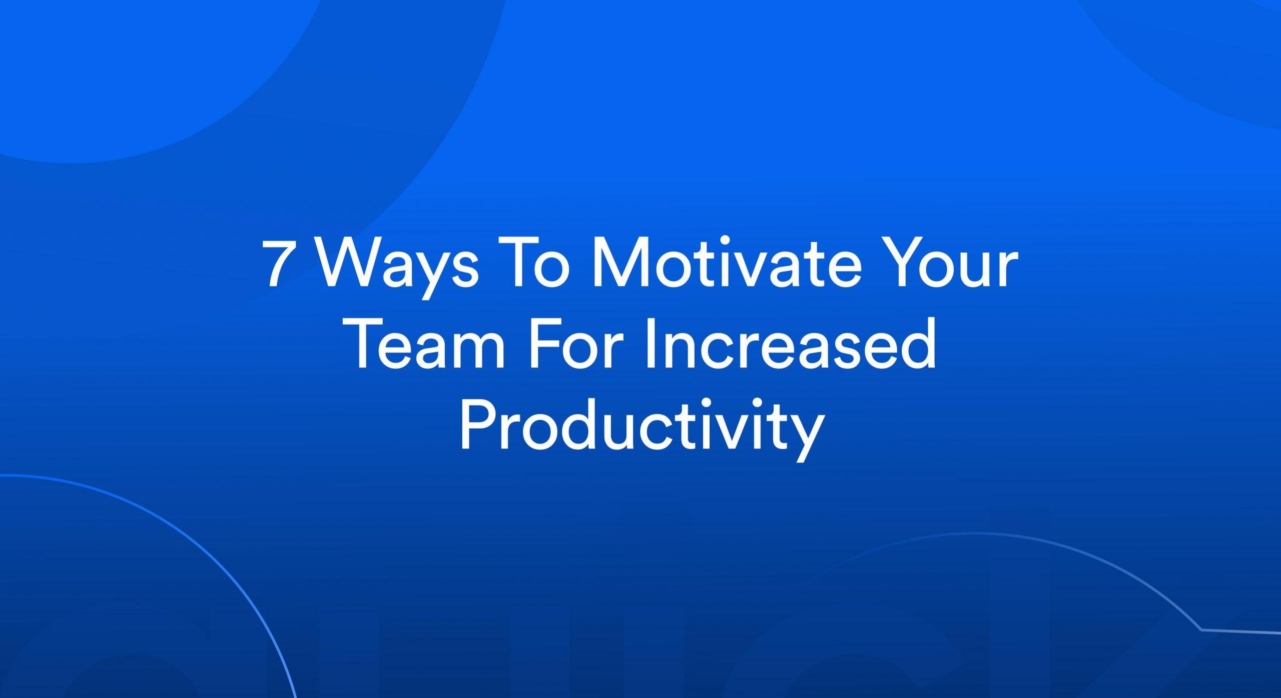 7 Best Ways To Motivate Your Team For Increased Productivity